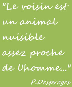 Le voisin est un animal nuisible (Pierre Desproges).
